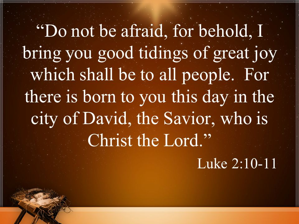 Do not be afraid, for behold, I bring you good tidings of great joy which shall be to all people. For there is born to you this day in the city of David, the Savior, who is Christ the Lord.