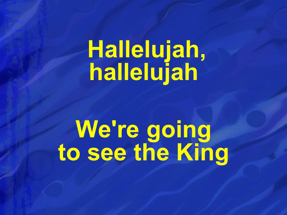 Hallelujah, hallelujah We re going to see the King