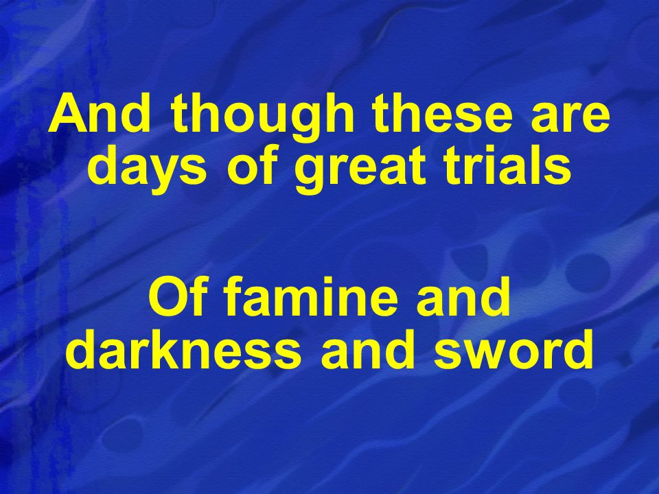 And though these are days of great trials