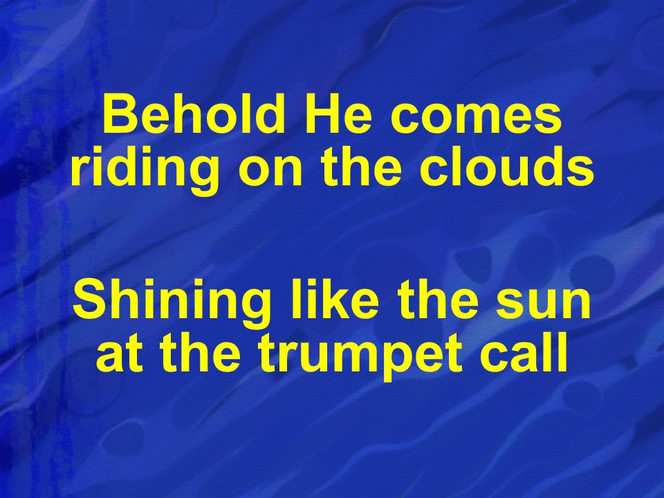 Behold He comes riding on the clouds