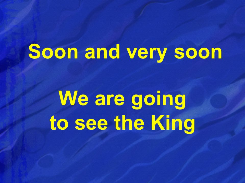 Soon and very soon We are going to see the King