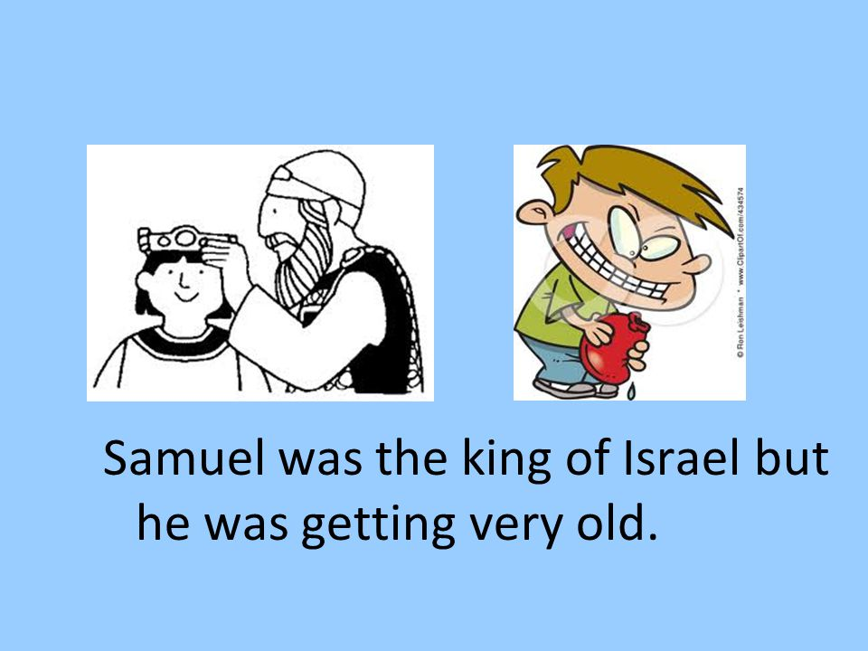 Samuel was the king of Israel but he was getting very old.