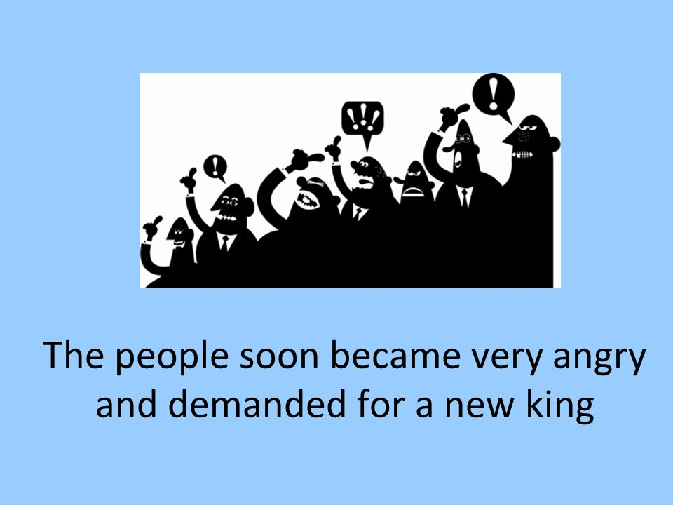 The people soon became very angry and demanded for a new king