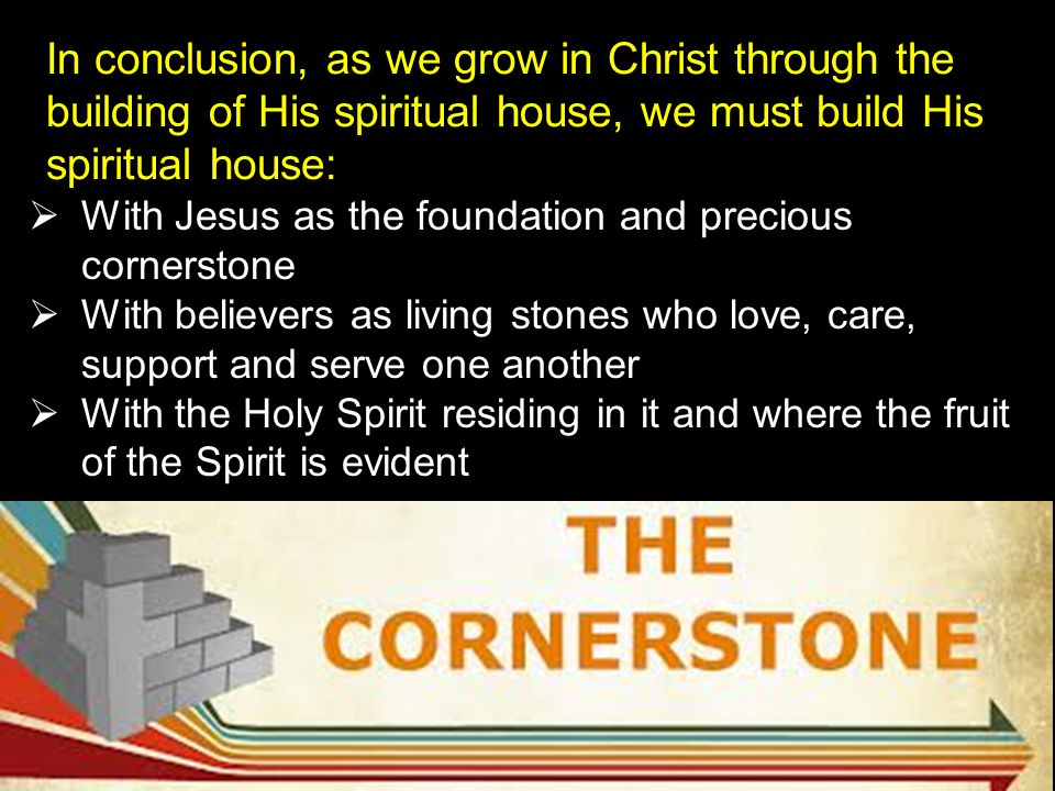In conclusion, as we grow in Christ through the building of His spiritual house, we must build His spiritual house: