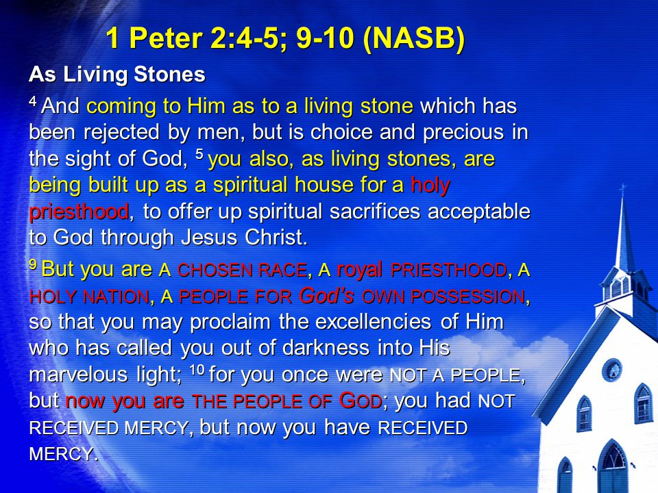 1 Peter 2:4-5; 9-10 (NASB) As Living Stones