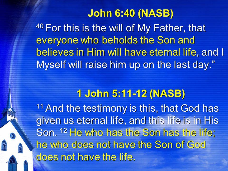 John 6:40 (NASB) 1 John 5:11-12 (NASB)