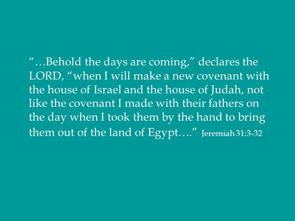 …Behold the days are coming, declares the LORD, when I will make a new covenant with the house of Israel and the house of Judah, not like the covenant I made with their fathers on the day when I took them by the hand to bring them out of the land of Egypt…. Jeremiah 31:3-32
