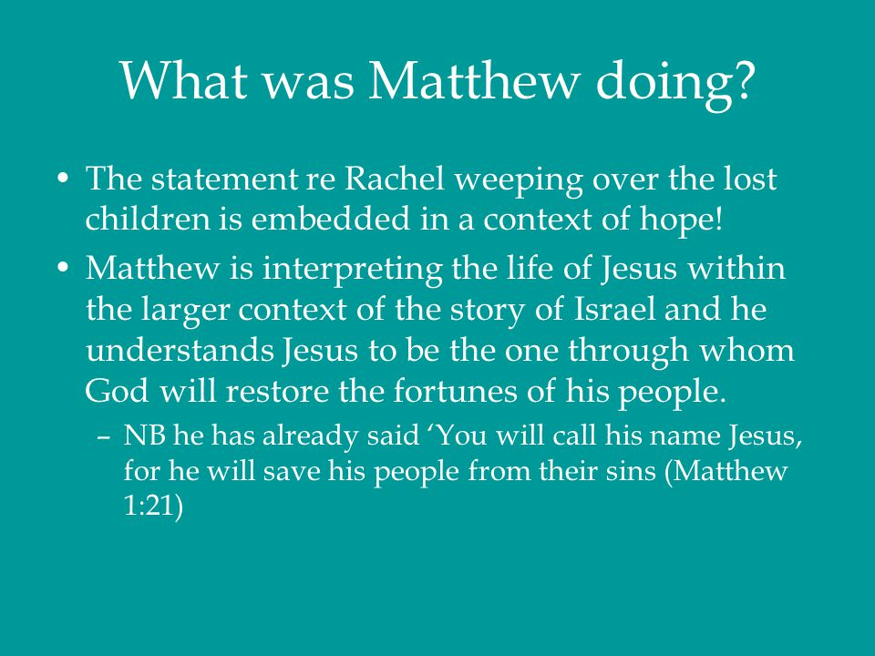What was Matthew doing The statement re Rachel weeping over the lost children is embedded in a context of hope!