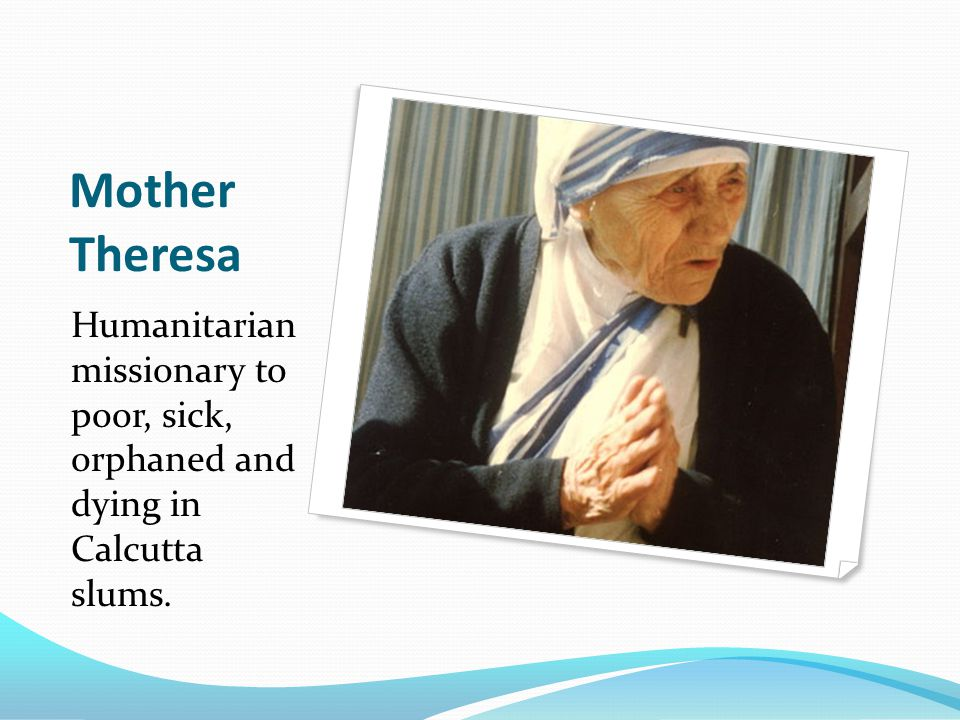 Mother Theresa Humanitarian missionary to poor, sick, orphaned and dying in Calcutta slums.