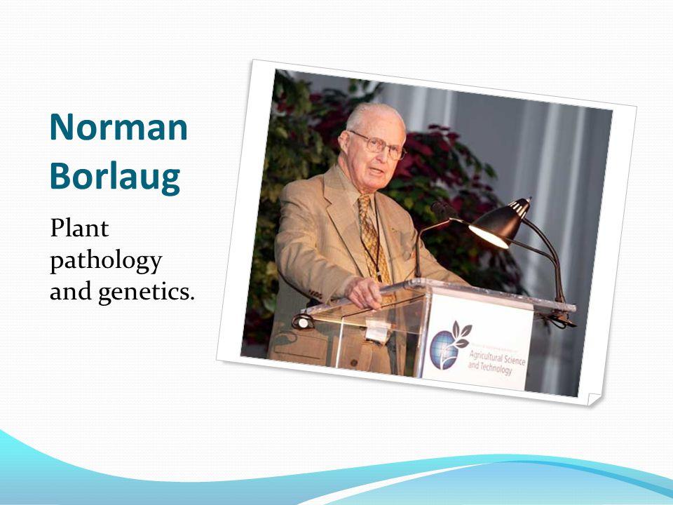 Norman Borlaug Plant pathology and genetics.