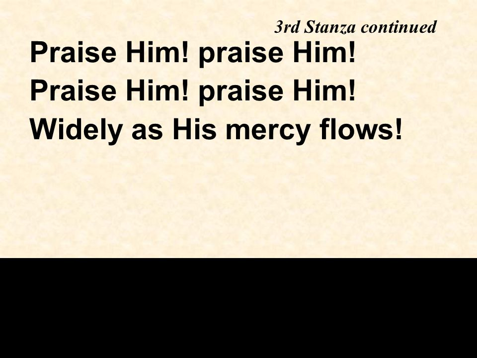 Widely as His mercy flows!