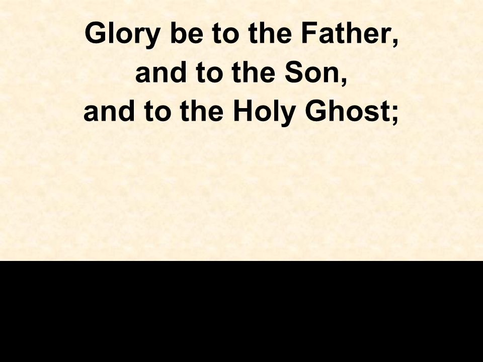Glory be to the Father, and to the Son, and to the Holy Ghost;