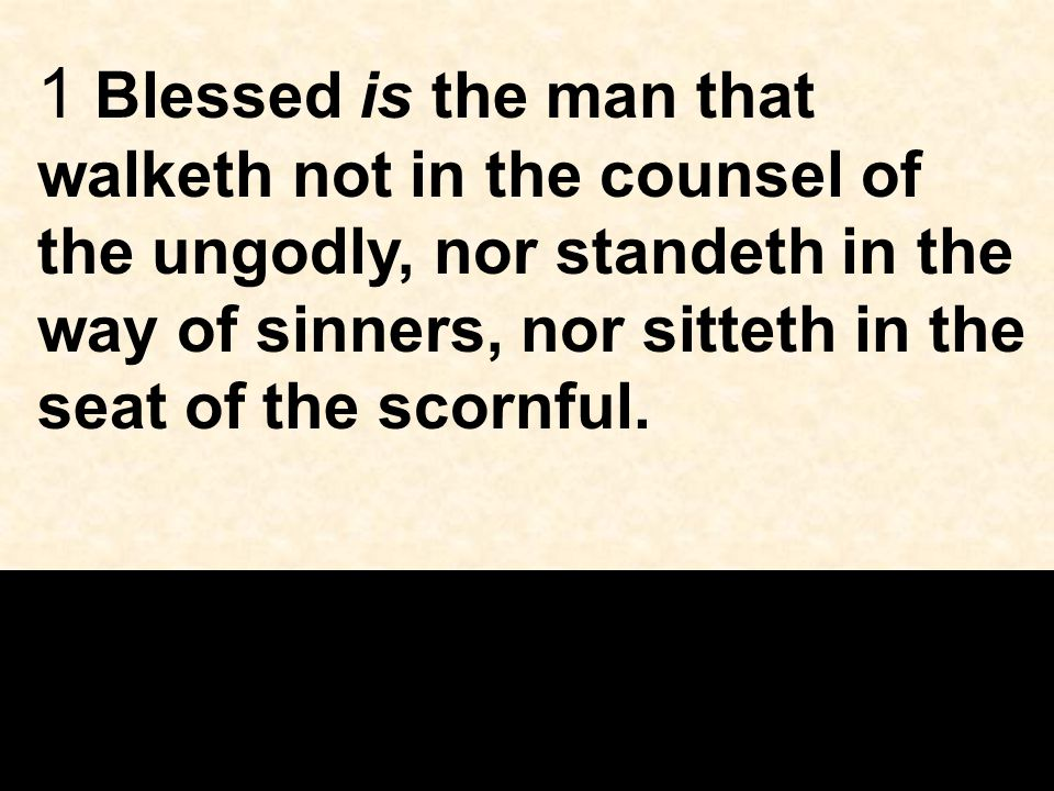 1 Blessed is the man that walketh not in the counsel of the ungodly, nor standeth in the way of sinners, nor sitteth in the seat of the scornful.