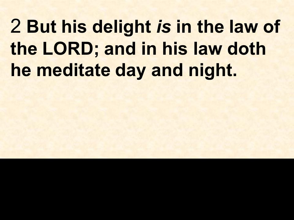 2 But his delight is in the law of the LORD; and in his law doth he meditate day and night.
