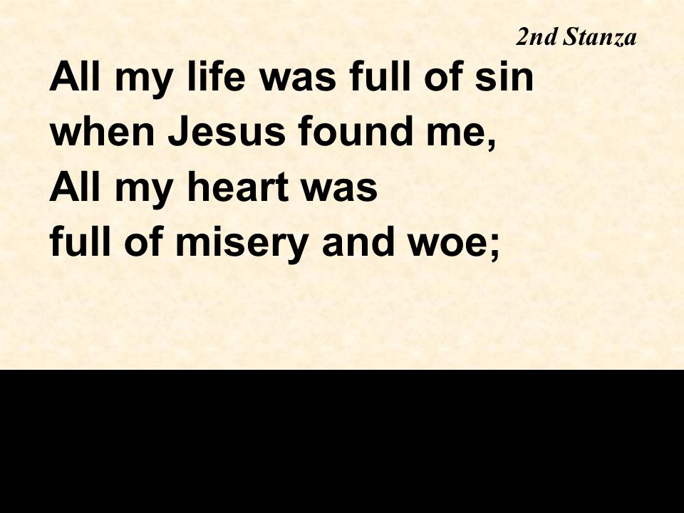 All my life was full of sin when Jesus found me, All my heart was