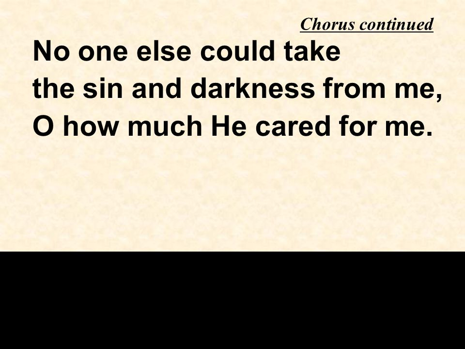the sin and darkness from me, O how much He cared for me.