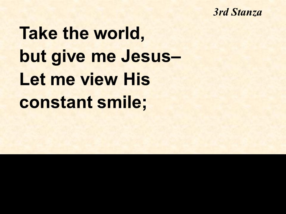Take the world, but give me Jesus– Let me view His constant smile;