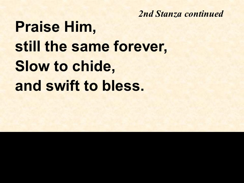 Praise Him, still the same forever, Slow to chide, and swift to bless.