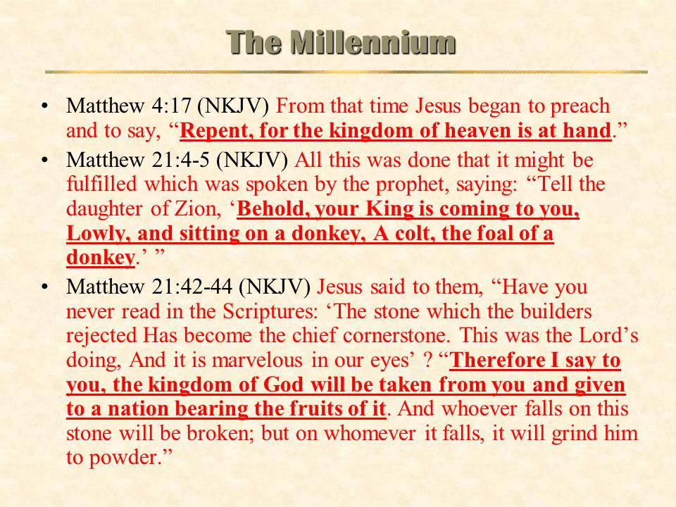 The Millennium Matthew 4:17 (NKJV) From that time Jesus began to preach and to say, Repent, for the kingdom of heaven is at hand.