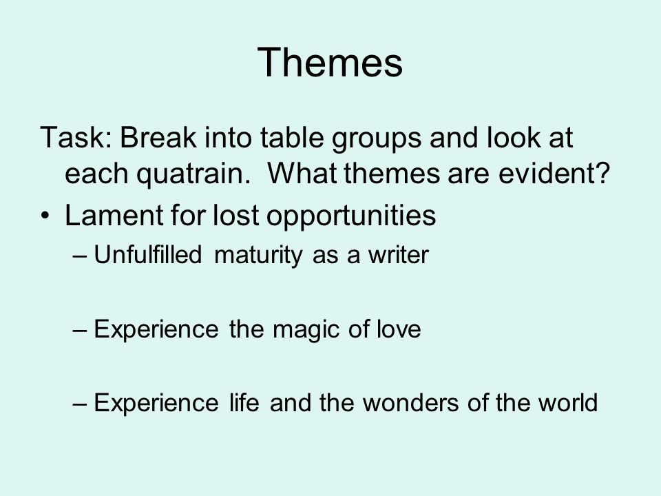 Themes Task: Break into table groups and look at each quatrain. What themes are evident Lament for lost opportunities.