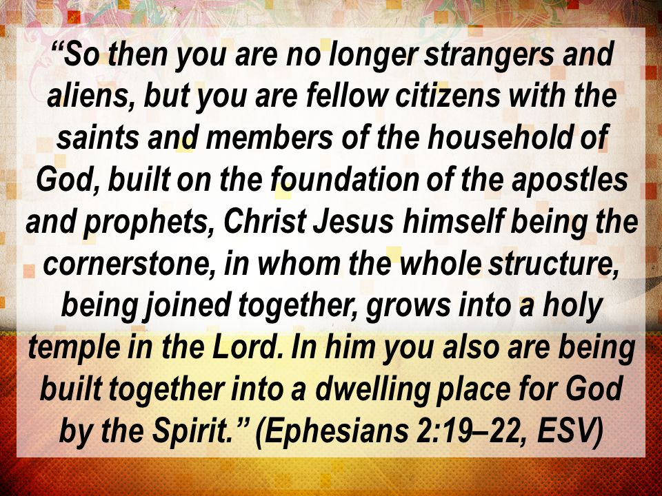So then you are no longer strangers and aliens, but you are fellow citizens with the saints and members of the household of God, built on the foundation of the apostles and prophets, Christ Jesus himself being the cornerstone, in whom the whole structure, being joined together, grows into a holy temple in the Lord.
