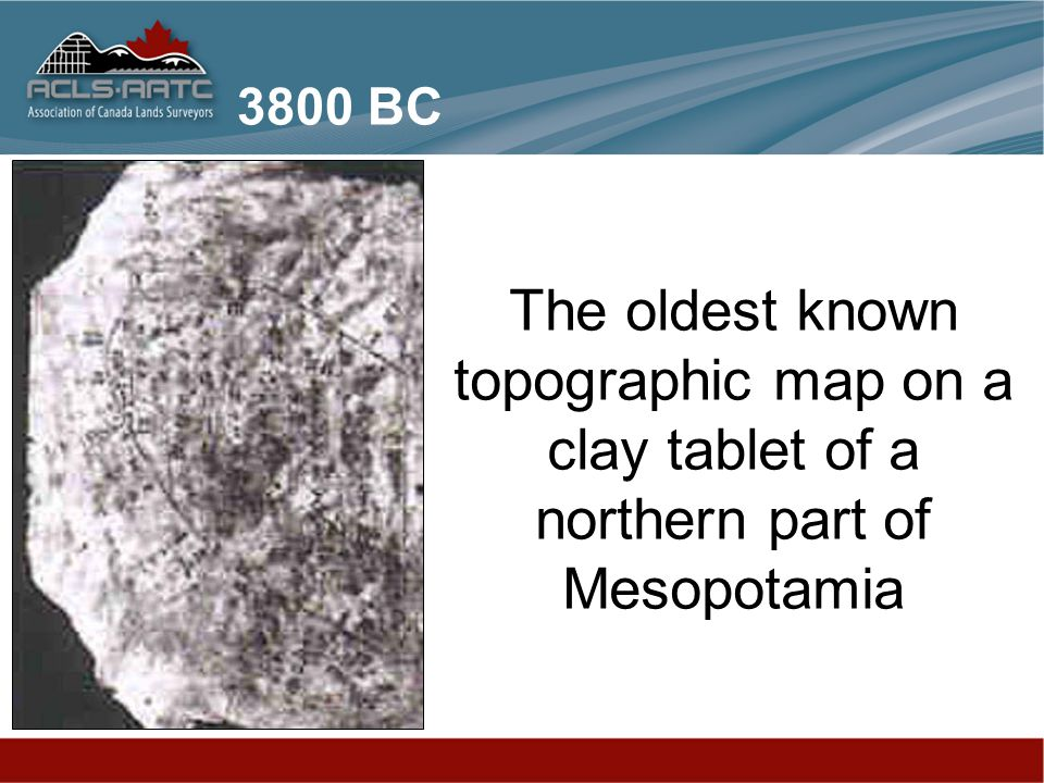 3800 BC The oldest known topographic map on a clay tablet of a northern part of Mesopotamia