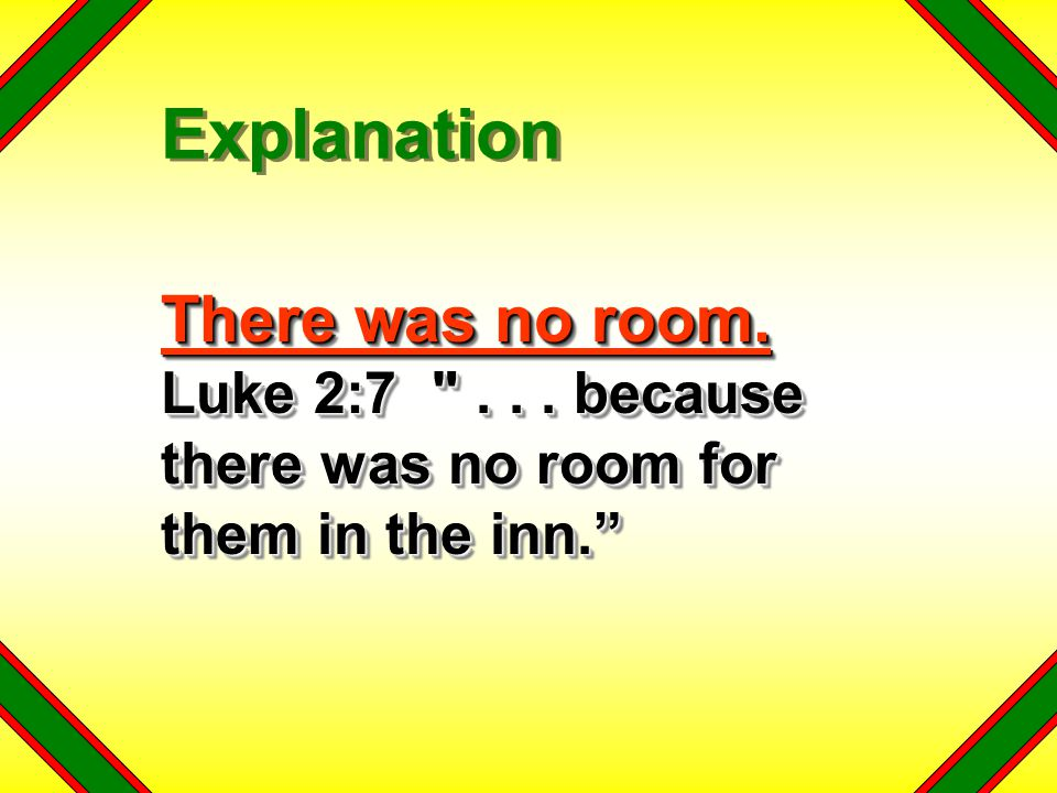 Explanation There was no room. Luke 2:7 . . . because there was no room for them in the inn.