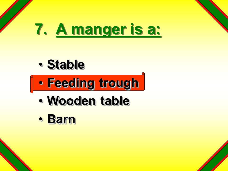 7. A manger is a: Stable Feeding trough Wooden table Barn