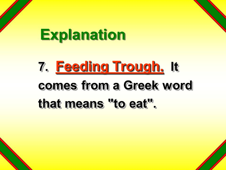 Explanation 7. Feeding Trough. It comes from a Greek word that means to eat .