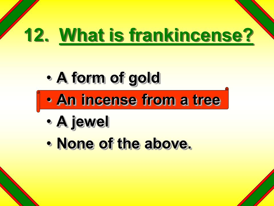 12. What is frankincense A form of gold An incense from a tree