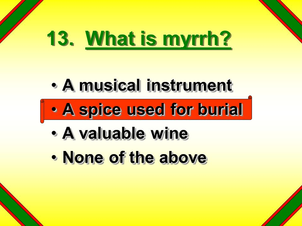 13. What is myrrh A musical instrument A spice used for burial