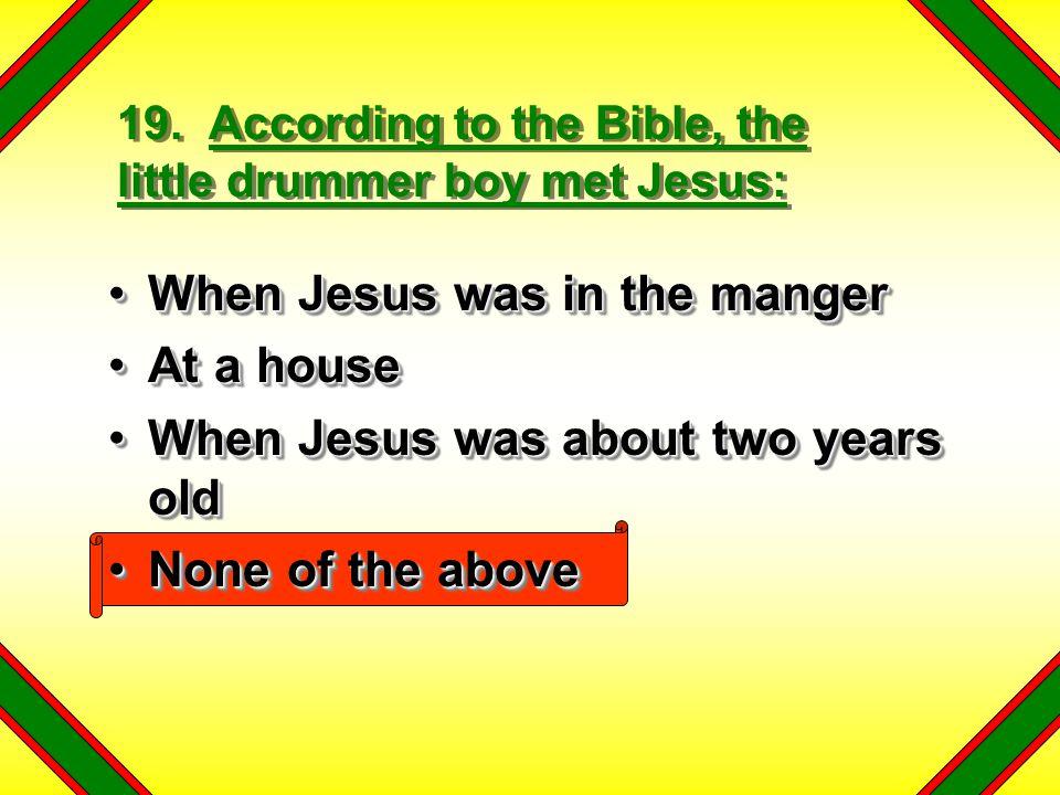 19. According to the Bible, the little drummer boy met Jesus: