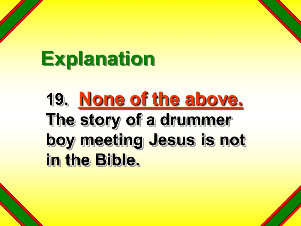 Explanation 19. None of the above. The story of a drummer boy meeting Jesus is not in the Bible.