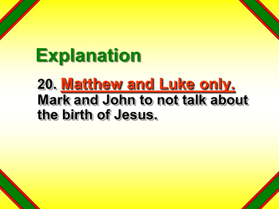 Explanation 20. Matthew and Luke only. Mark and John to not talk about the birth of Jesus.