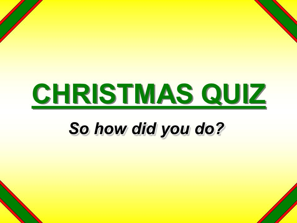 CHRISTMAS QUIZ So how did you do