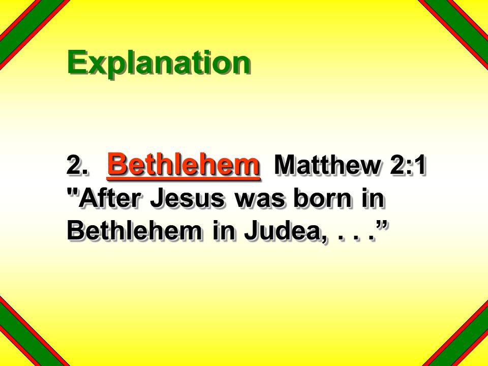 Explanation 2. Bethlehem Matthew 2:1 After Jesus was born in Bethlehem in Judea, . . .