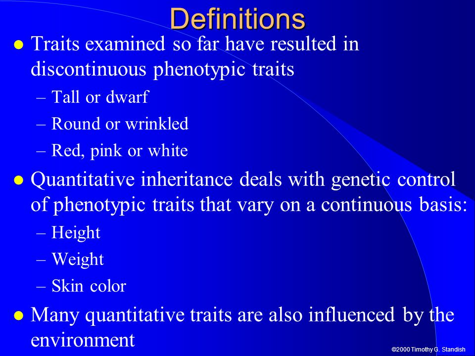Definitions Traits examined so far have resulted in discontinuous phenotypic traits. Tall or dwarf.
