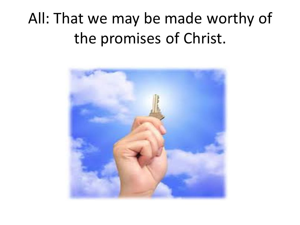 All: That we may be made worthy of the promises of Christ.