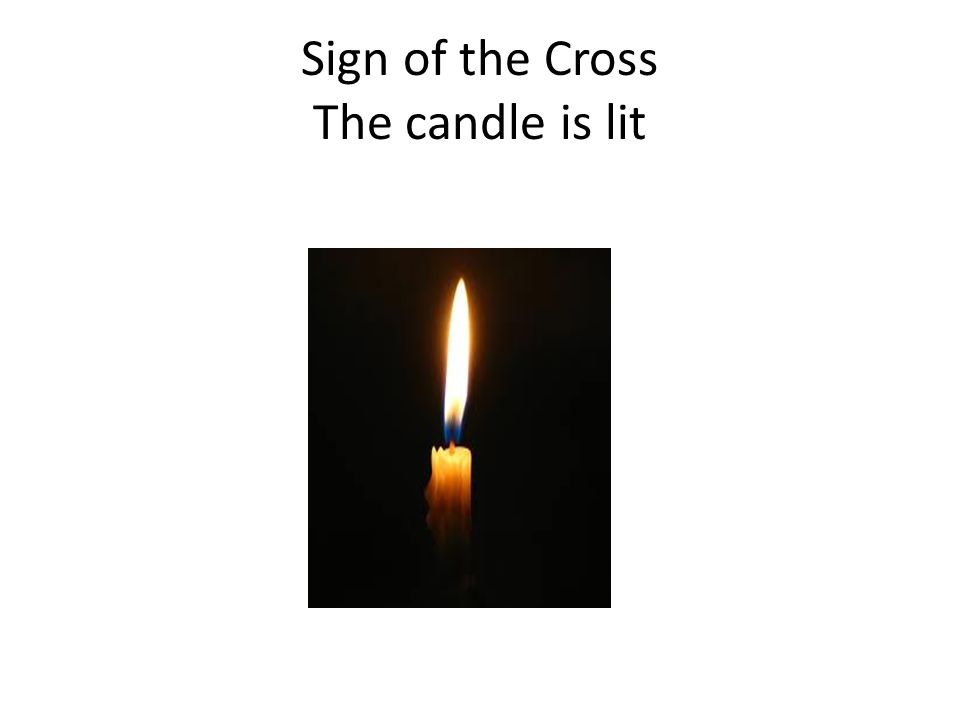 Sign of the Cross The candle is lit