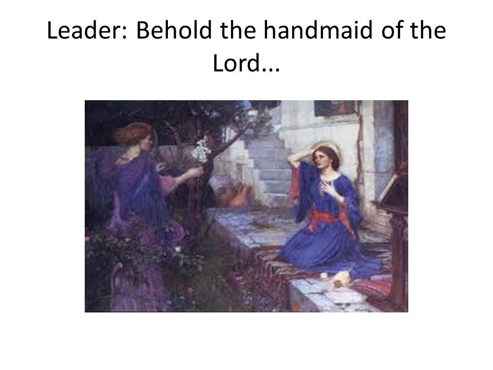 Leader: Behold the handmaid of the Lord...