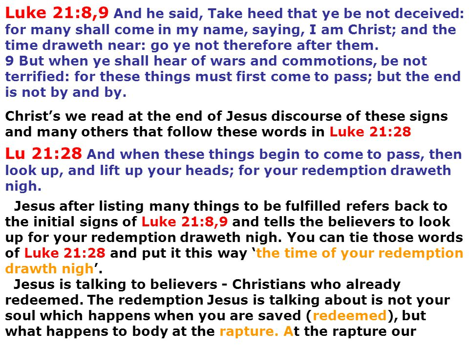 Luke 21:8,9 And he said, Take heed that ye be not deceived: for many shall come in my name, saying, I am Christ; and the time draweth near: go ye not therefore after them. 9 But when ye shall hear of wars and commotions, be not terrified: for these things must first come to pass; but the end is not by and by.