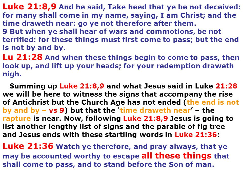 Luke 21:8,9 And he said, Take heed that ye be not deceived: for many shall come in my name, saying, I am Christ; and the time draweth near: go ye not therefore after them.