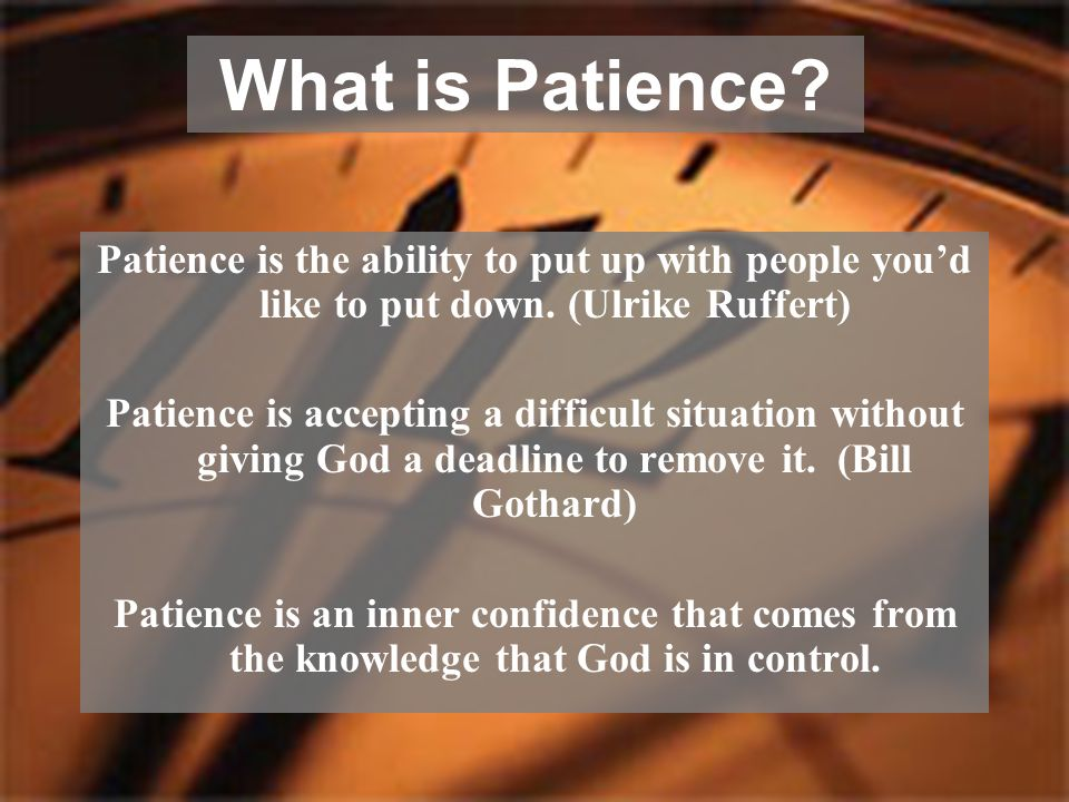 What is Patience Patience is the ability to put up with people you'd like to put down. (Ulrike Ruffert)