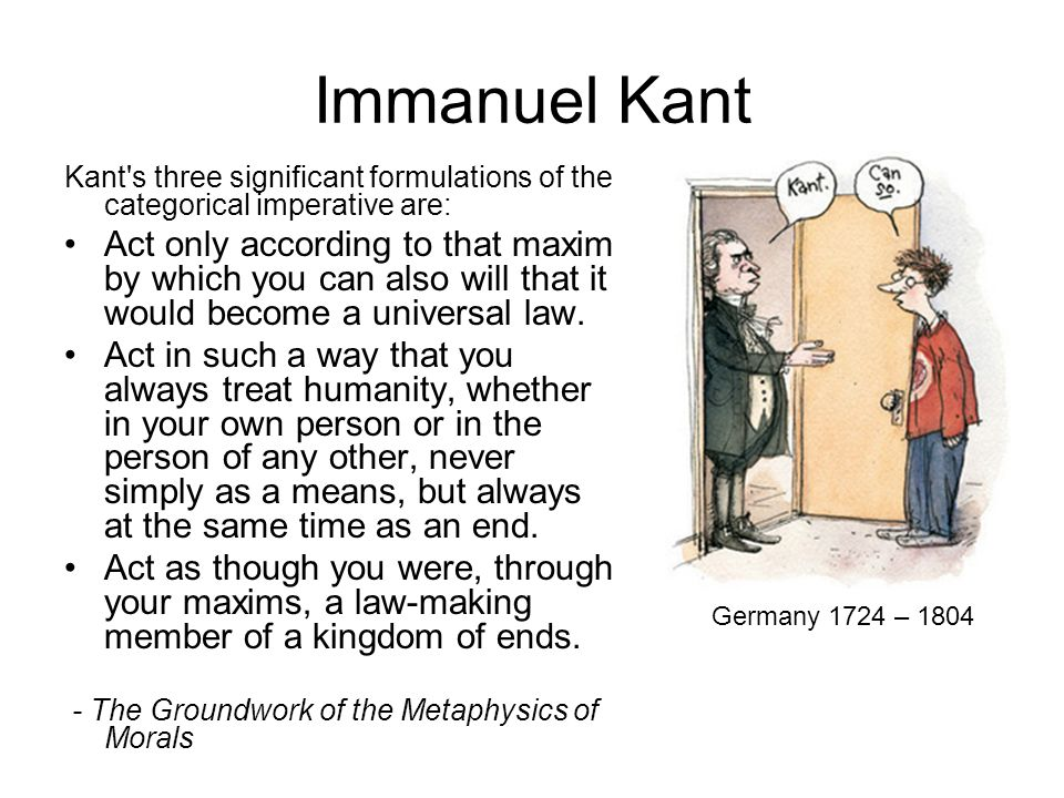 Immanuel Kant Kant s three significant formulations of the categorical imperative are: