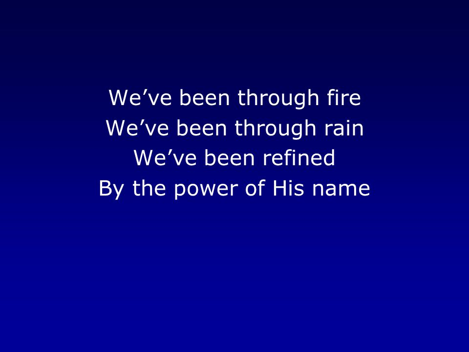 We've been through fire We've been through rain We've been refined