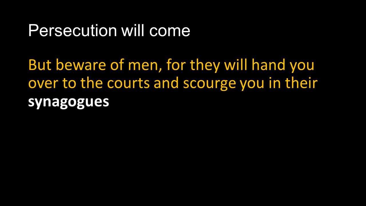 Persecution will come But beware of men, for they will hand you over to the courts and scourge you in their synagogues.