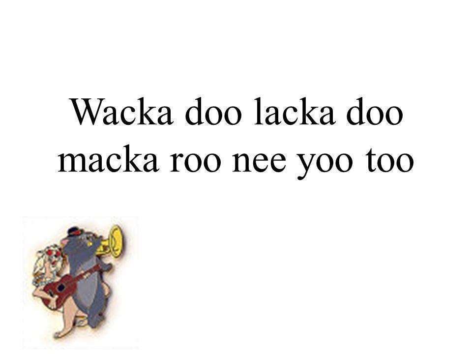 Wacka doo lacka doo macka roo nee yoo too