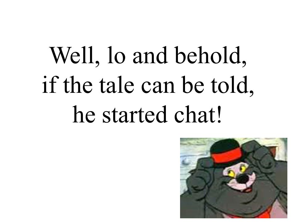 Well, lo and behold, if the tale can be told, he started chat!