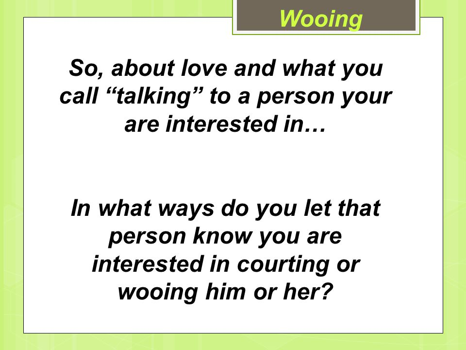 Wooing So, about love and what you call talking to a person your are interested in…