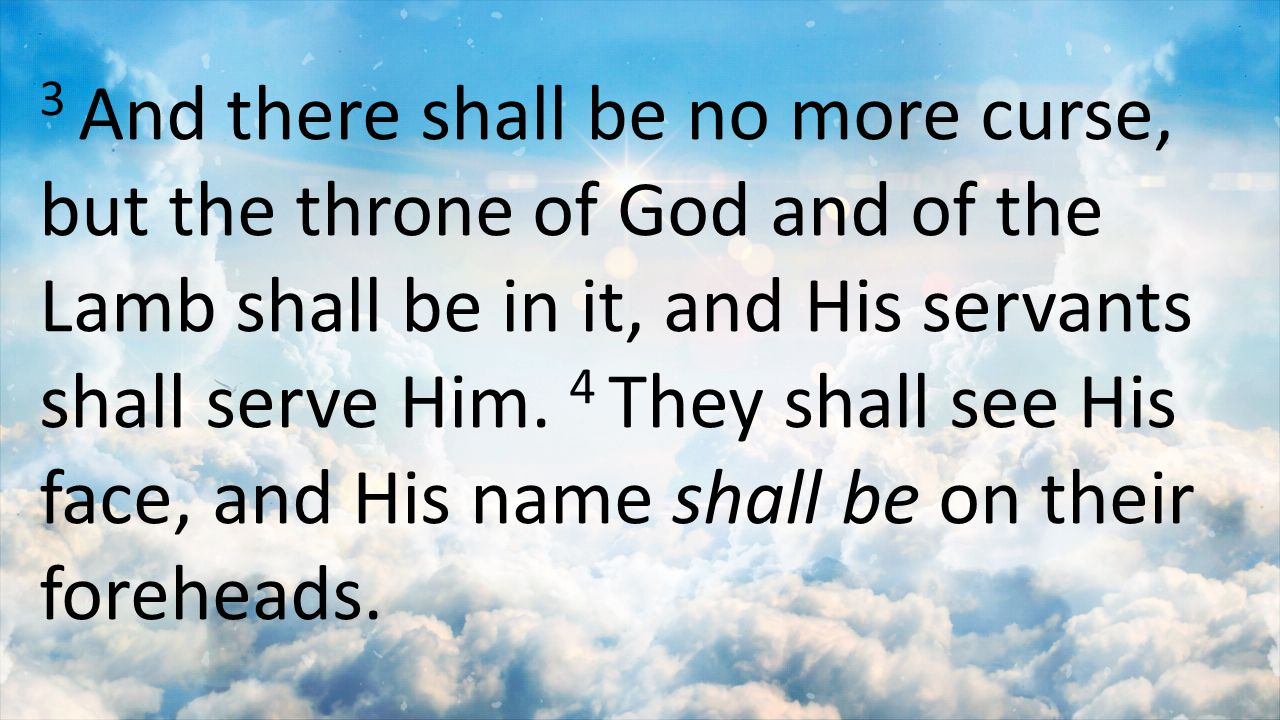3 And there shall be no more curse, but the throne of God and of the Lamb shall be in it, and His servants shall serve Him.